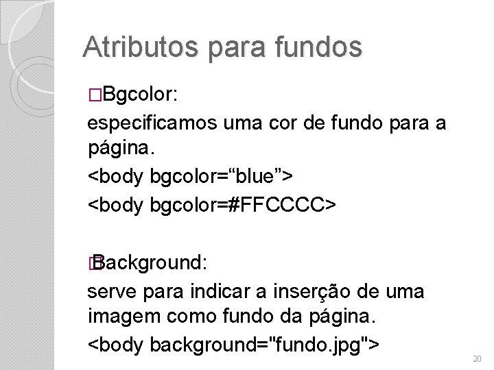 """Atributos para fundos �Bgcolor: especificamos uma cor de fundo para a página. <body bgcolor=""""blue"""">"""