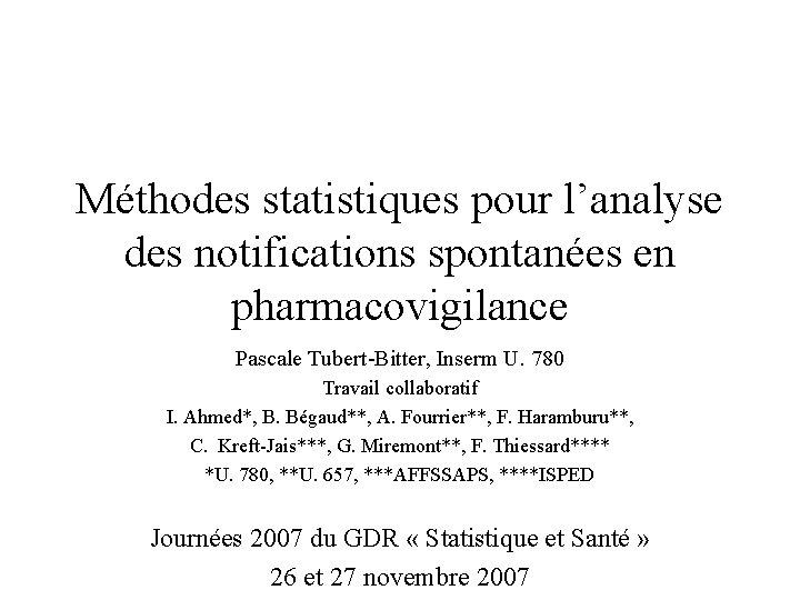 Méthodes statistiques pour l'analyse des notifications spontanées en pharmacovigilance Pascale Tubert-Bitter, Inserm U. 780