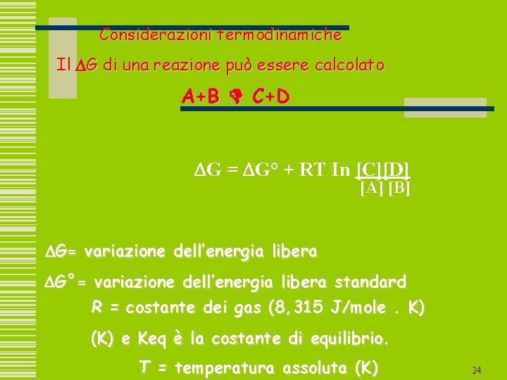 Considerazioni termodinamiche Il DG di una reazione può essere calcolato A+B D C+D DG