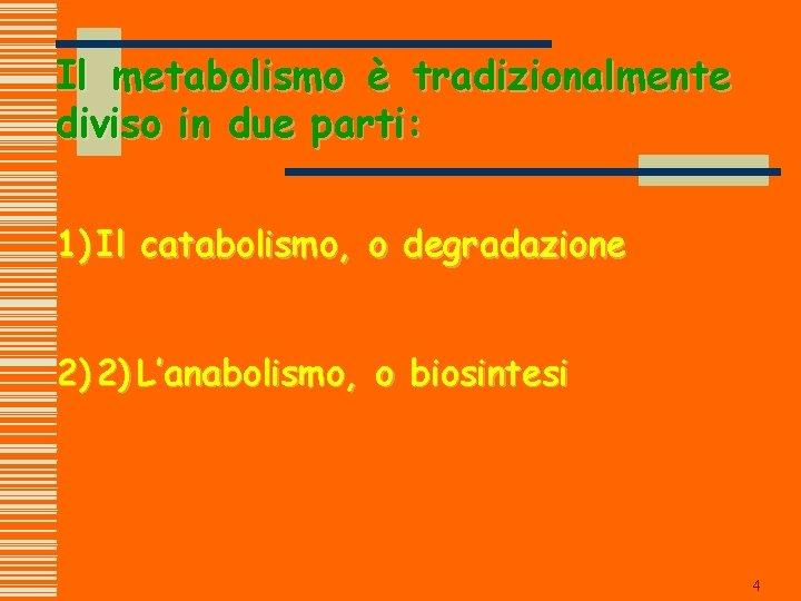 Il metabolismo è tradizionalmente diviso in due parti: 1) Il catabolismo, o degradazione 2)