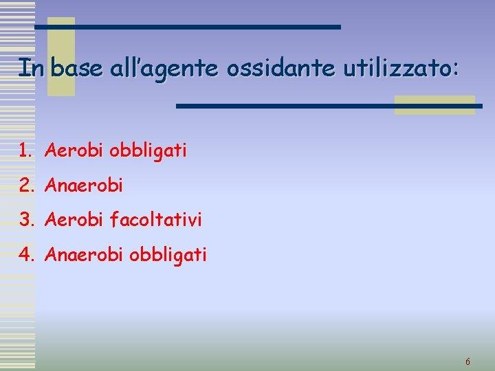 In base all'agente ossidante utilizzato: 1. Aerobi obbligati 2. Anaerobi 3. Aerobi facoltativi 4.
