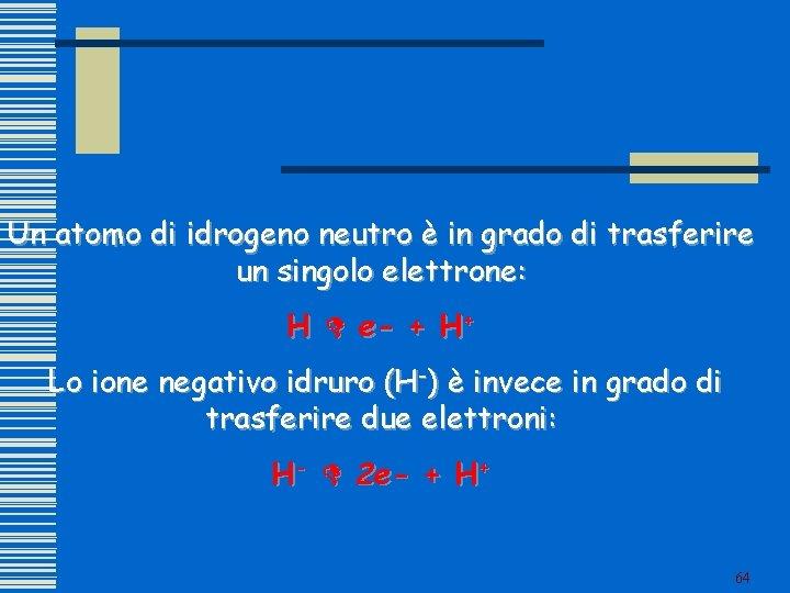 Un atomo di idrogeno neutro è in grado di trasferire un singolo elettrone: H