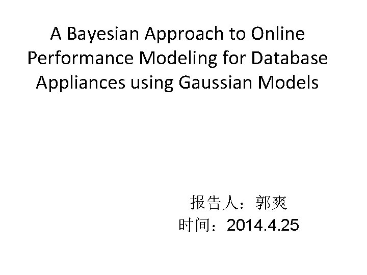 A Bayesian Approach to Online Performance Modeling for Database Appliances using Gaussian Models 报告人:郭爽