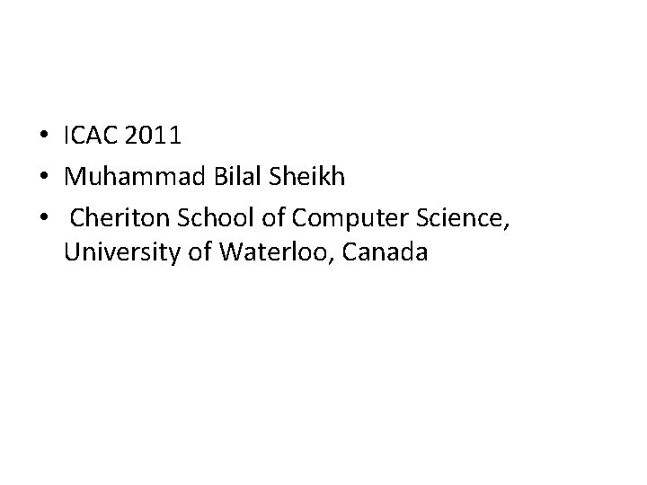 • ICAC 2011 • Muhammad Bilal Sheikh • Cheriton School of Computer Science,