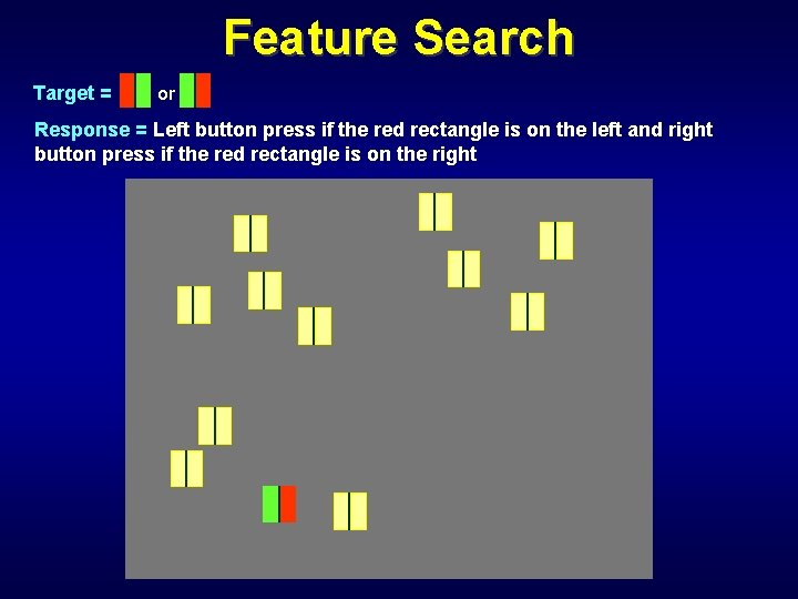 Feature Search Target = or Response = Left button press if the red rectangle