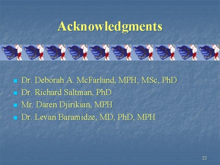 Acknowledgments n n Dr. Deborah A. Mc. Farland, MPH, MSc, Ph. D Dr. Richard