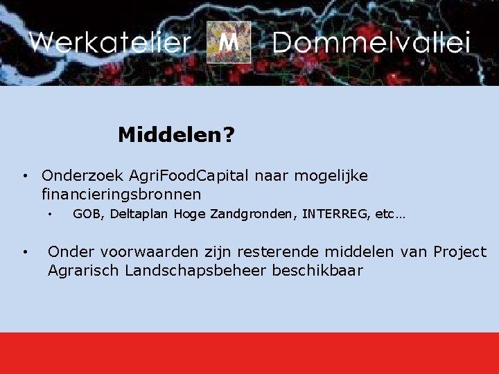 Middelen? • Onderzoek Agri. Food. Capital naar mogelijke financieringsbronnen • • GOB, Deltaplan Hoge