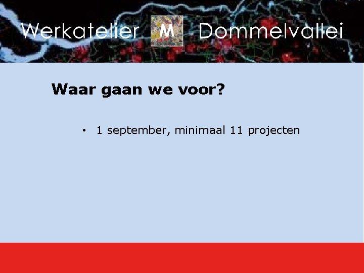 Waar gaan we voor? • 1 september, minimaal 11 projecten
