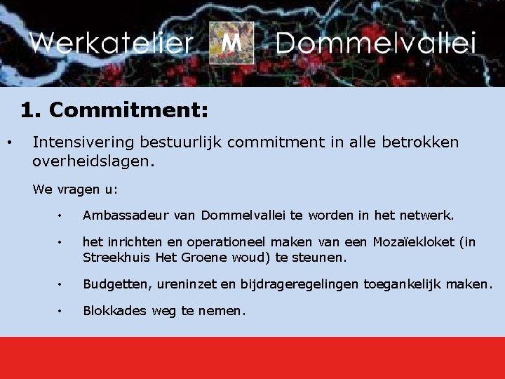 1. Commitment: • Intensivering bestuurlijk commitment in alle betrokken overheidslagen. We vragen u: •