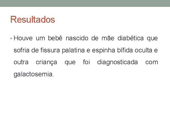 Resultados • Houve um bebê nascido de mãe diabética que sofria de fissura palatina