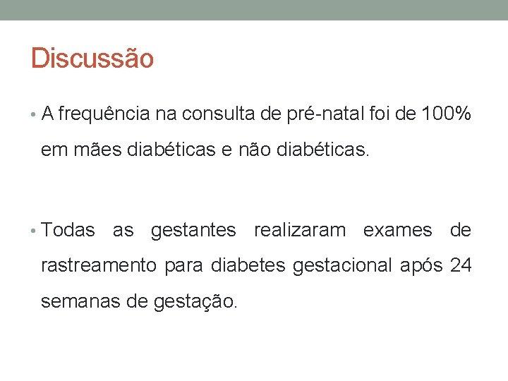 Discussão • A frequência na consulta de pré-natal foi de 100% em mães diabéticas