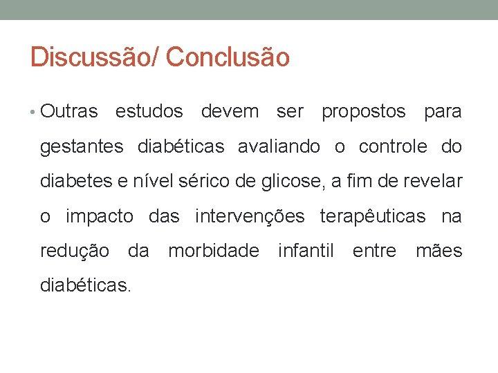 Discussão/ Conclusão • Outras estudos devem ser propostos para gestantes diabéticas avaliando o controle