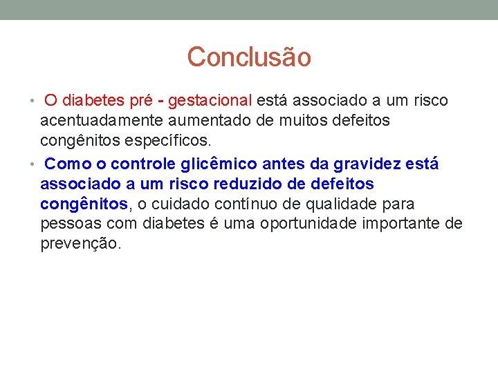 Conclusão • O diabetes pré - gestacional está associado a um risco acentuadamente aumentado