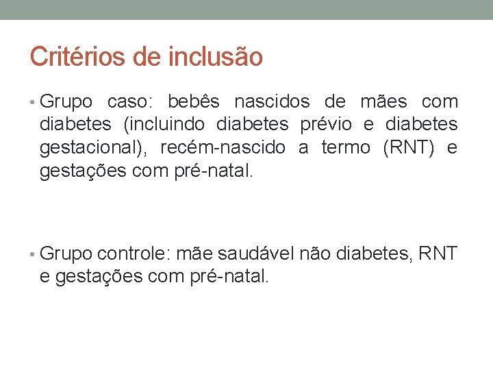 Critérios de inclusão • Grupo caso: bebês nascidos de mães com diabetes (incluindo diabetes