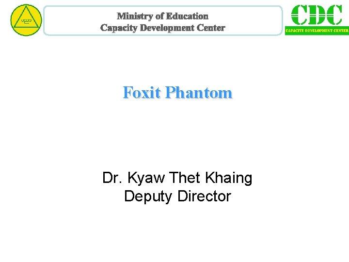 Ministry of Education Capacity Development Center Foxit Phantom Dr. Kyaw Thet Khaing Deputy Director