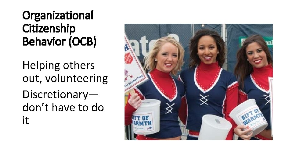 Organizational Citizenship Behavior (OCB) Helping others out, volunteering Discretionary— don't have to do it