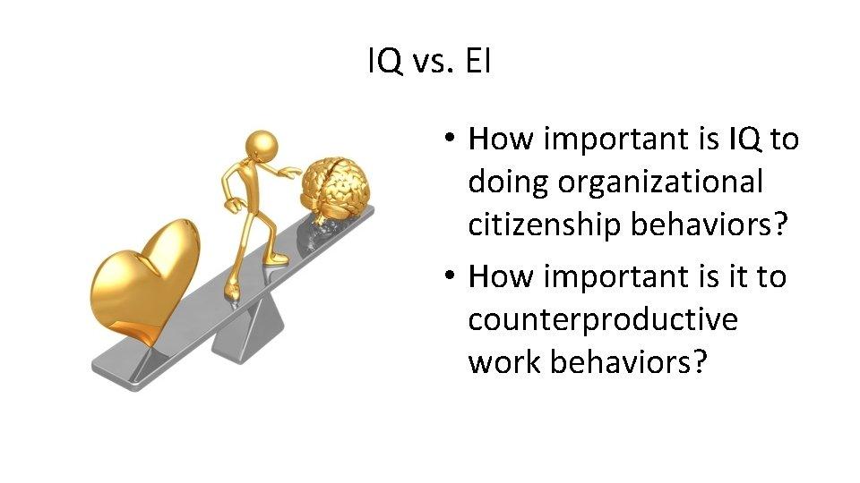 IQ vs. EI • How important is IQ to doing organizational citizenship behaviors? •
