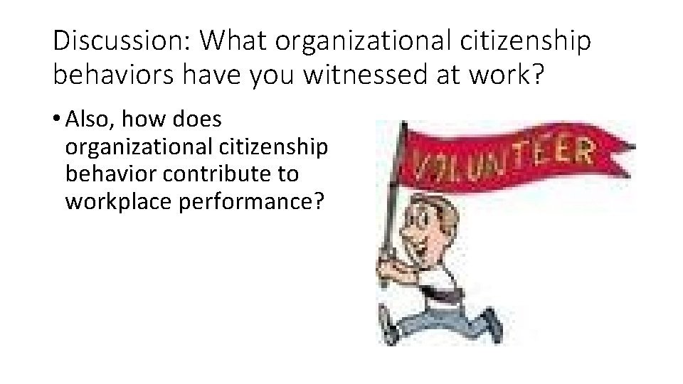 Discussion: What organizational citizenship behaviors have you witnessed at work? • Also, how does