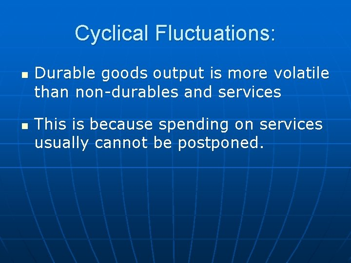 Cyclical Fluctuations: n n Durable goods output is more volatile than non-durables and services