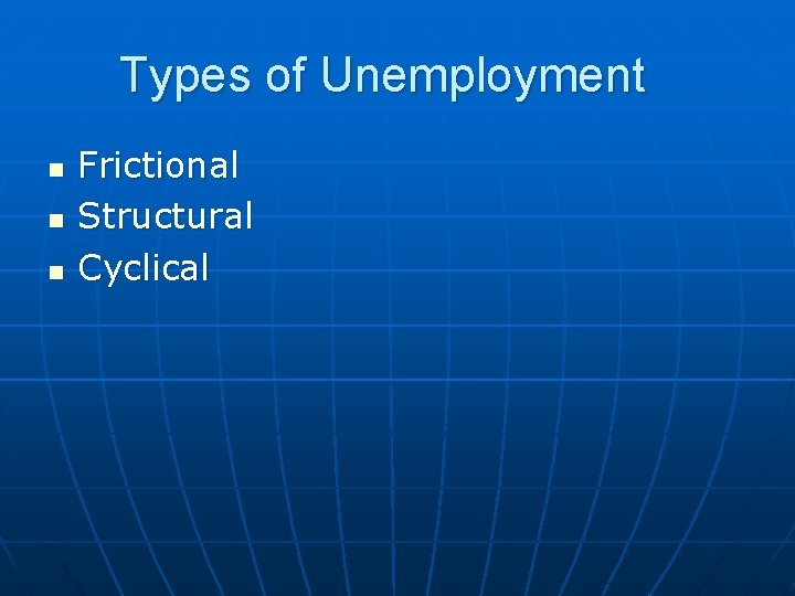 Types of Unemployment n n n Frictional Structural Cyclical