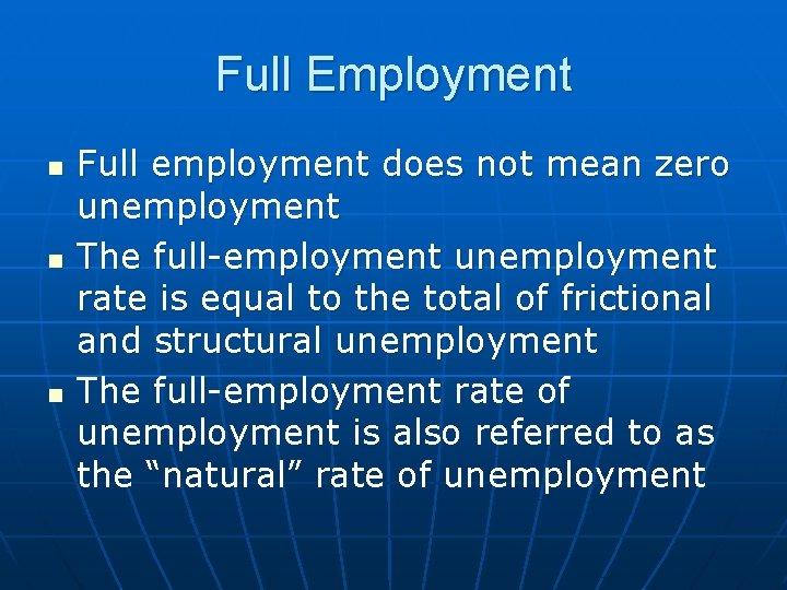Full Employment n n n Full employment does not mean zero unemployment The full-employment