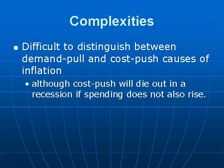 Complexities n Difficult to distinguish between demand-pull and cost-push causes of inflation • although