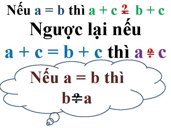 Nếu a = b thì a + c ? = b + c Ngược