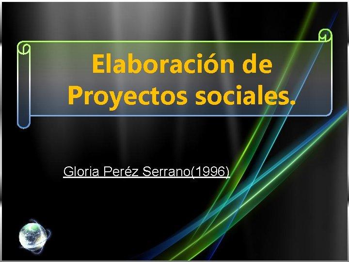 Elaboración de Proyectos sociales. Gloria Peréz Serrano(1996)