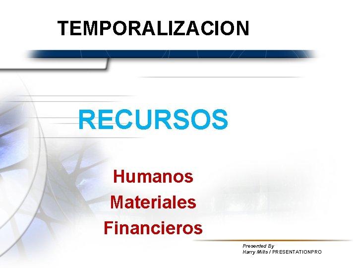 TEMPORALIZACION RECURSOS Humanos Materiales Financieros Presented By Harry Mills / PRESENTATIONPRO