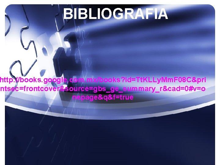 BIBLIOGRAFIA http: //books. google. com. mx/books? id=Tt. KLLy. Mm. F 08 C&pri ntsec=frontcover&source=gbs_ge_summary_r&cad=0#v=o nepage&q&f=true