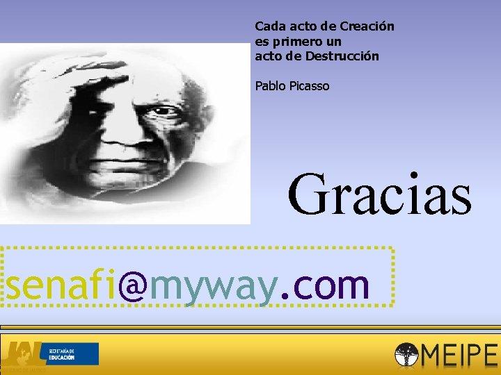 Cada acto de Creación es primero un acto de Destrucción Pablo Picasso Gracias senafi@myway.