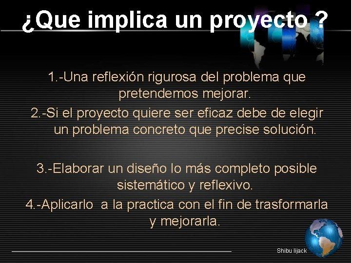 ¿Que implica un proyecto ? 1. -Una reflexión rigurosa del problema que pretendemos mejorar.