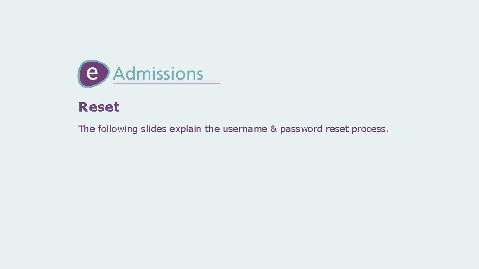 Reset The following slides explain the username & password reset process.