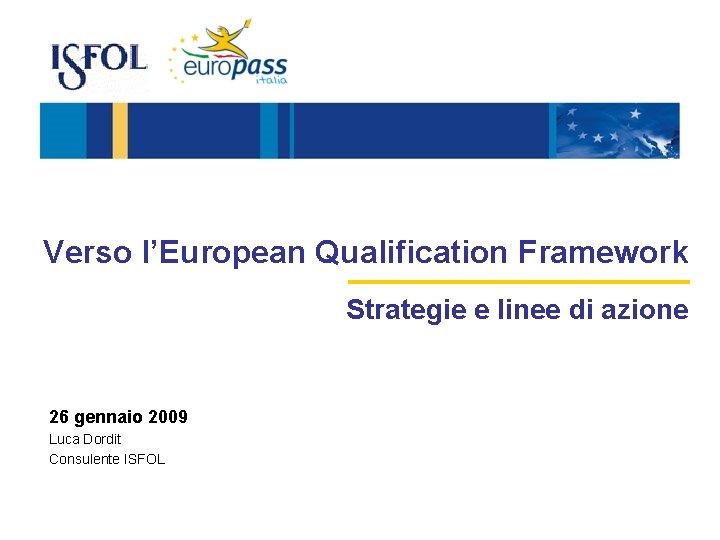 Verso l'European Qualification Framework Strategie e linee di azione 26 gennaio 2009 Luca Dordit