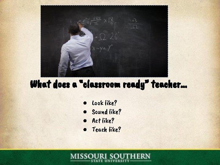 """What does a """"classroom ready"""" teacher. . . ● ● Look like? Sound like?"""