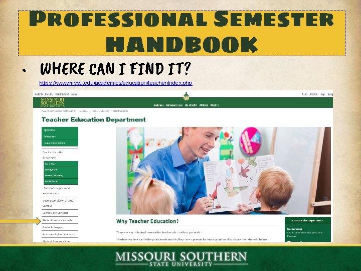 Professional Semester HANDBOOK • WHERE CAN I FIND IT? https: //www. mssu. edu/academics/education/teacher/index. php