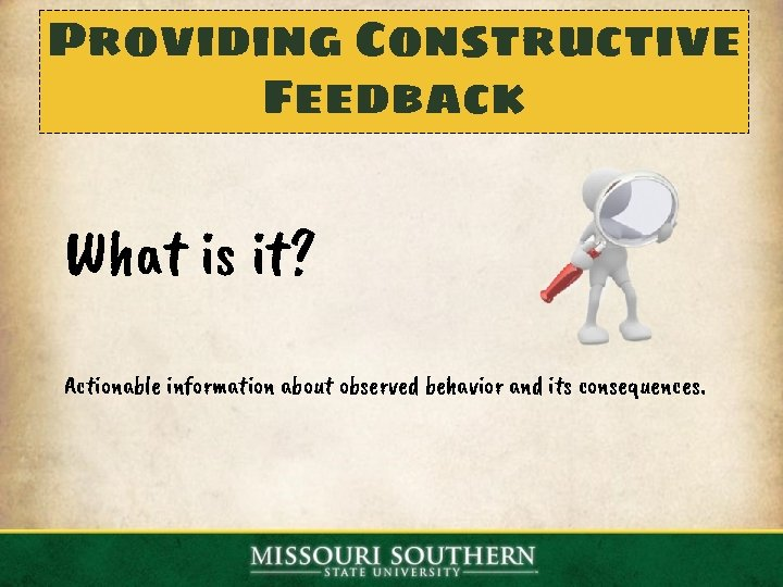 Providing Constructive Feedback What is it? Actionable information about observed behavior and its consequences.