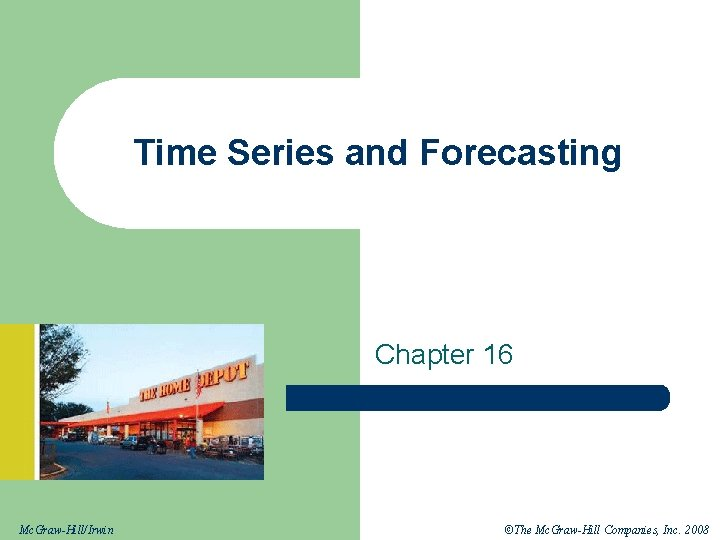 Time Series and Forecasting Chapter 16 Mc. Graw-Hill/Irwin ©The Mc. Graw-Hill Companies, Inc. 2008