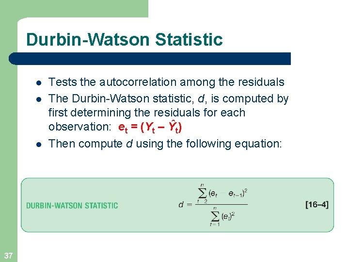 Durbin-Watson Statistic l l l 37 Tests the autocorrelation among the residuals The Durbin-Watson