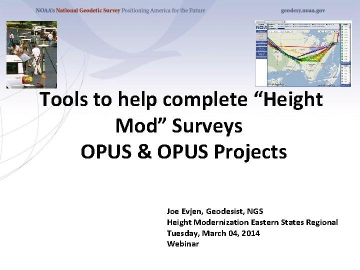 "Tools to help complete ""Height Mod"" Surveys OPUS & OPUS Projects Joe Evjen, Geodesist,"