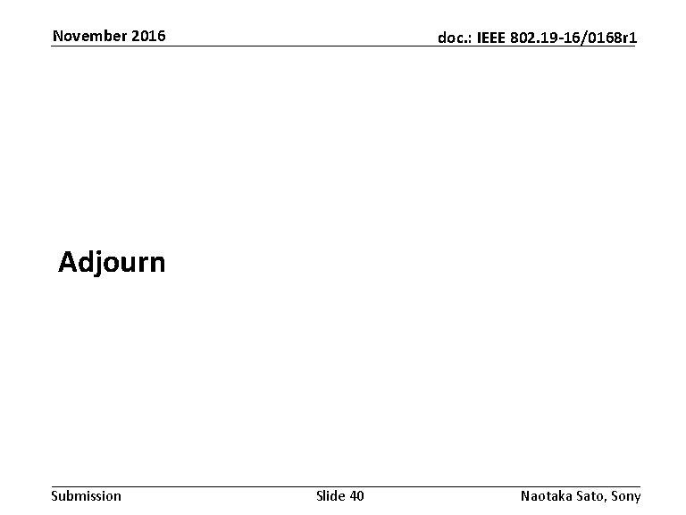 November 2016 doc. : IEEE 802. 19 -16/0168 r 1 Adjourn Submission Slide 40