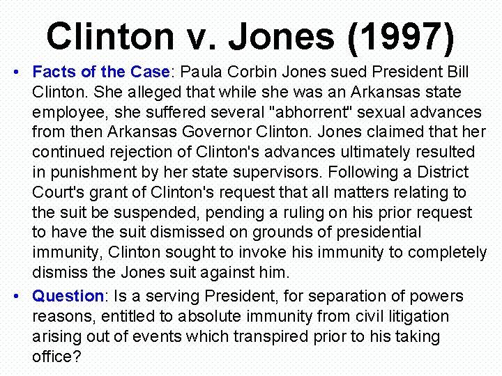 Clinton v. Jones (1997) • Facts of the Case: Paula Corbin Jones sued President