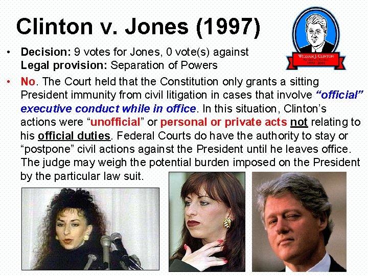 Clinton v. Jones (1997) • Decision: 9 votes for Jones, 0 vote(s) against Legal