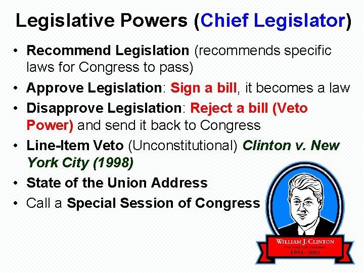 Legislative Powers (Chief Legislator) • Recommend Legislation (recommends specific laws for Congress to pass)