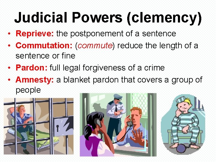 Judicial Powers (clemency) • Reprieve: the postponement of a sentence • Commutation: (commute) reduce