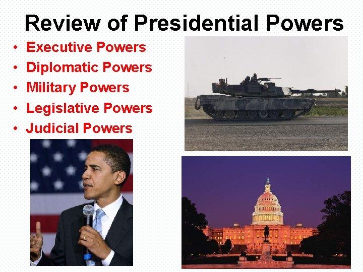 Review of Presidential Powers • • • Executive Powers Diplomatic Powers Military Powers Legislative
