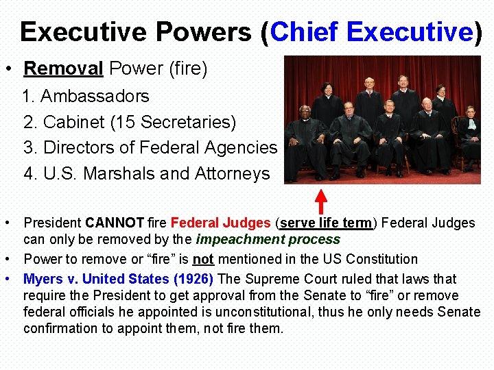 Executive Powers (Chief Executive) • Removal Power (fire) 1. Ambassadors 2. Cabinet (15 Secretaries)