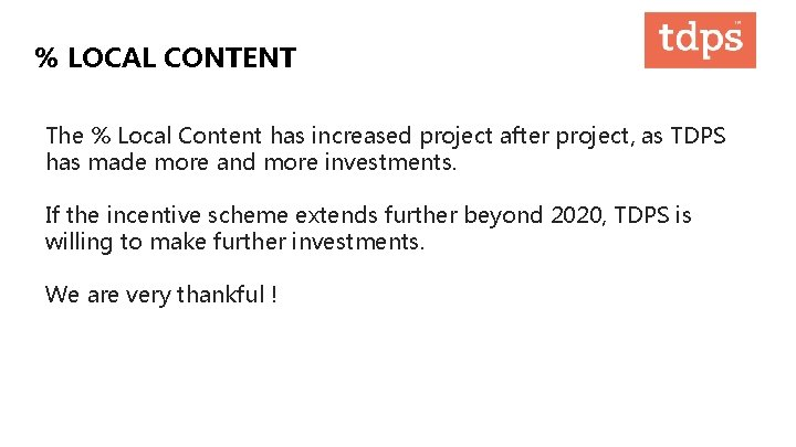 % LOCAL CONTENT The % Local Content has increased project after project, as TDPS