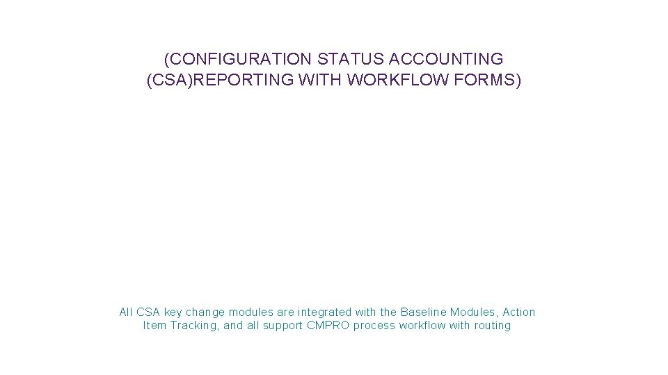 (CONFIGURATION STATUS ACCOUNTING (CSA)REPORTING WITH WORKFLOW FORMS) All CSA key change modules are integrated