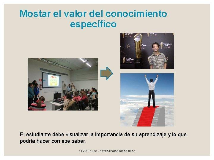 Mostar el valor del conocimiento específico El estudiante debe visualizar la importancia de su